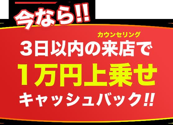 今なら!! 3日以内の来店で1万円上乗せキャッシュバック!!